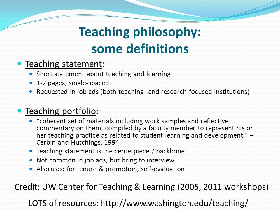 Teaching philosophy: some definitions Teaching statement: Short statement about teaching and learning 1-2 pages, single-spaced Requested in job ads (both teaching- and research-focused institutions) Teaching portfolio: coherent set of materials including work samples and reflective commentary on them, compiled by a faculty member to represent his or her teaching practice as related to student learning and development. – Cerbin and Hutchings, 1994.