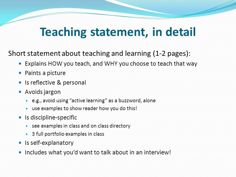 Teaching statement, in detail Short statement about teaching and learning (1-2 pages): Explains HOW you teach, and WHY you choose to teach that way Paints a picture Is reflective & personal Avoids jargon e.g., avoid using active learning as a buzzword, alone use examples to show reader how you do this.