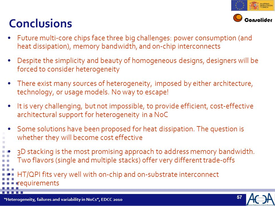 Heterogeneity, failures and variability in NoCs , EDCC 2010 57 Conclusions Future multi-core chips face three big challenges: power consumption (and heat dissipation), memory bandwidth, and on-chip interconnects Despite the simplicity and beauty of homogeneous designs, designers will be forced to consider heterogeneity There exist many sources of heterogeneity, imposed by either architecture, technology, or usage models.