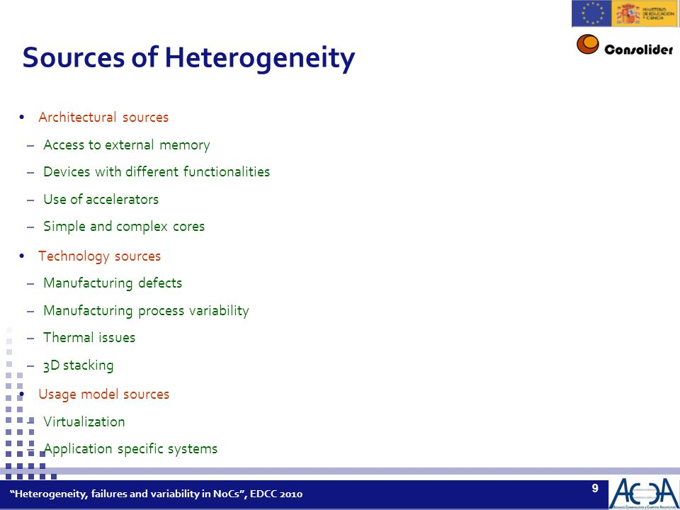 Heterogeneity, failures and variability in NoCs , EDCC 2010 9 Sources of Heterogeneity Architectural sources –Access to external memory –Devices with different functionalities –Use of accelerators –Simple and complex cores Technology sources –Manufacturing defects –Manufacturing process variability –Thermal issues –3D stacking Usage model sources –Virtualization –Application specific systems