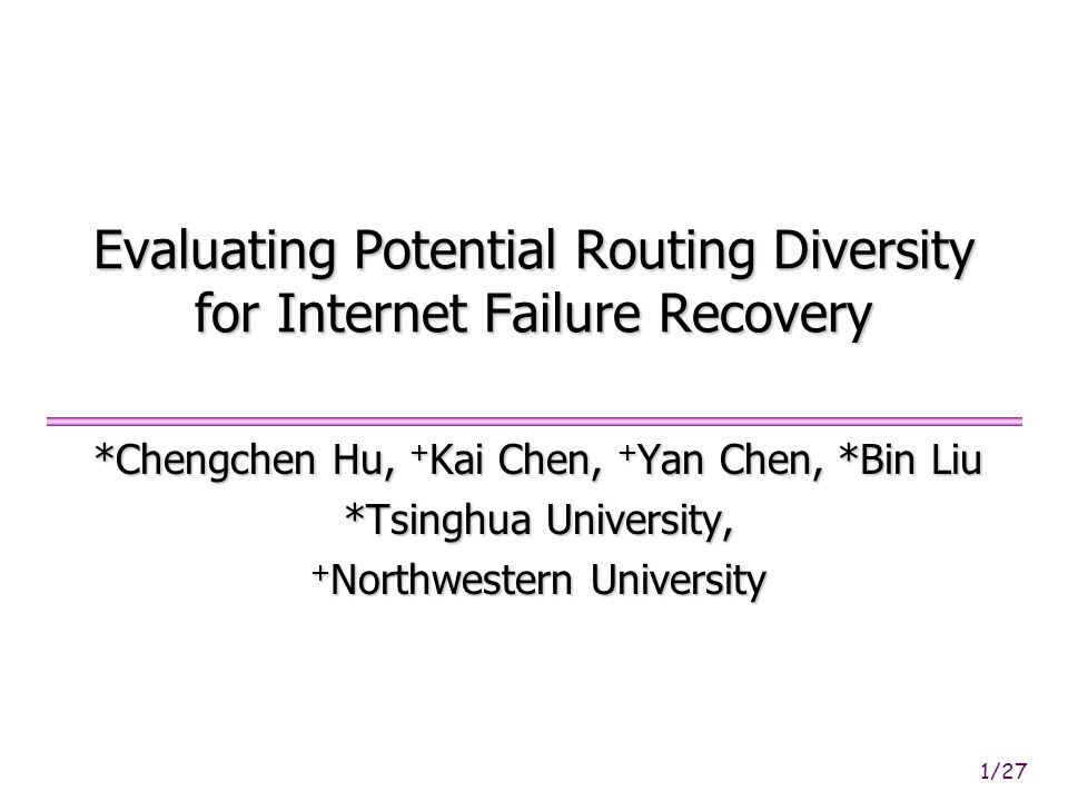1/27 Evaluating Potential Routing Diversity for Internet Failure Recovery *Chengchen Hu, + Kai Chen, + Yan Chen, *Bin Liu *Tsinghua University, + Northwestern University