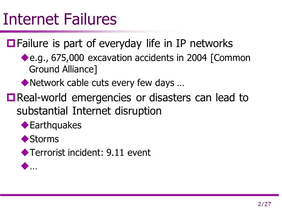 2/27 Internet Failures  Failure is part of everyday life in IP networks  e.g., 675,000 excavation accidents in 2004 [Common Ground Alliance]  Network cable cuts every few days …  Real-world emergencies or disasters can lead to substantial Internet disruption  Earthquakes  Storms  Terrorist incident: 9.11 event  …