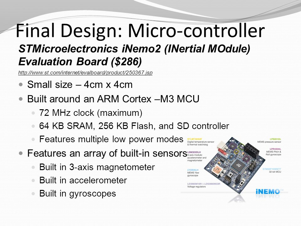 Final Design: Micro-controller STMicroelectronics iNemo2 (INertial MOdule) Evaluation Board ($286) http://www.st.com/internet/evalboard/product/250367.jsp Small size – 4cm x 4cm Built around an ARM Cortex –M3 MCU 72 MHz clock (maximum) 64 KB SRAM, 256 KB Flash, and SD controller Features multiple low power modes Features an array of built-in sensors Built in 3-axis magnetometer Built in accelerometer Built in gyroscopes