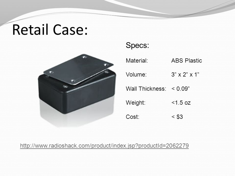 Retail Case: http://www.radioshack.com/product/index.jsp?productId=2062279 Specs: Material: ABS Plastic Volume: 3 x 2 x 1 Wall Thickness:< 0.09 Weight: <1.5 oz Cost: < $3