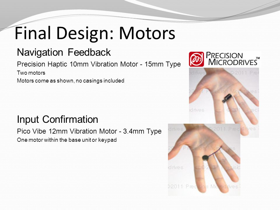 Final Design: Motors Navigation Feedback Precision Haptic 10mm Vibration Motor - 15mm Type Two motors Motors come as shown, no casings included Input Confirmation Pico Vibe 12mm Vibration Motor - 3.4mm Type One motor within the base unit or keypad