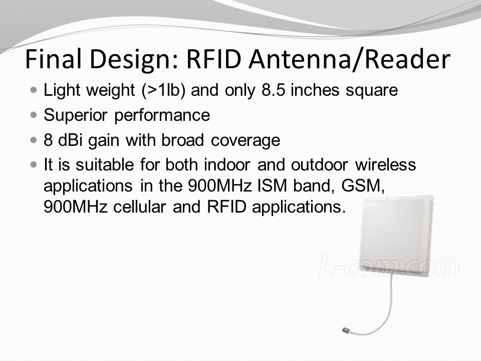 Final Design: RFID Antenna/Reader Light weight (>1lb) and only 8.5 inches square Superior performance 8 dBi gain with broad coverage It is suitable for both indoor and outdoor wireless applications in the 900MHz ISM band, GSM, 900MHz cellular and RFID applications.