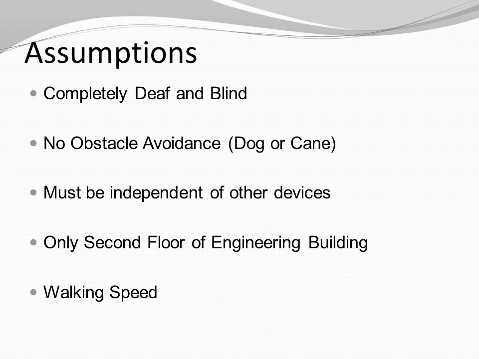 Assumptions Completely Deaf and Blind No Obstacle Avoidance (Dog or Cane) Must be independent of other devices Only Second Floor of Engineering Building Walking Speed
