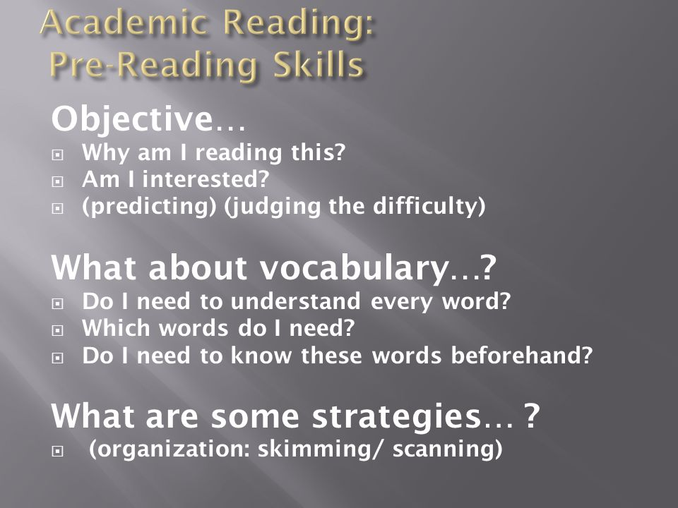 Objective…  Why am I reading this?  Am I interested?  (predicting) (judging the difficulty) What about vocabulary…?  Do I need to understand every
