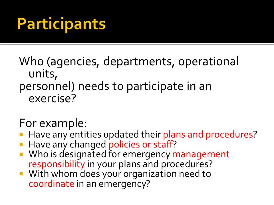 Who (agencies, departments, operational units, personnel) needs to participate in an exercise.