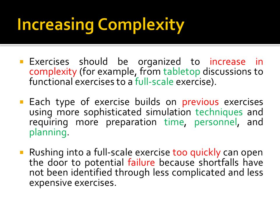  Exercises should be organized to increase in complexity (for example, from tabletop discussions to functional exercises to a full-scale exercise).