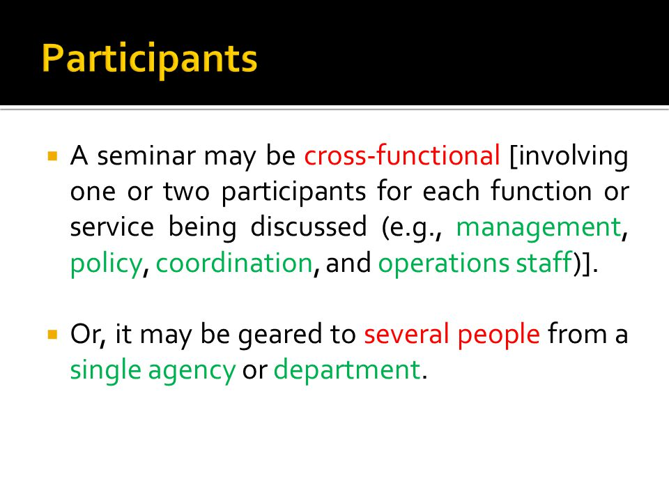  A seminar may be cross-functional [involving one or two participants for each function or service being discussed (e.g., management, policy, coordination, and operations staff)].