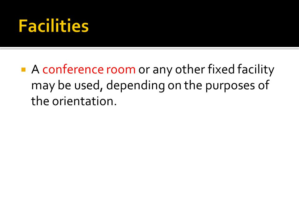  A conference room or any other fixed facility may be used, depending on the purposes of the orientation.