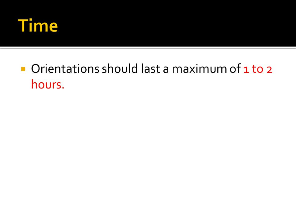  Orientations should last a maximum of 1 to 2 hours.