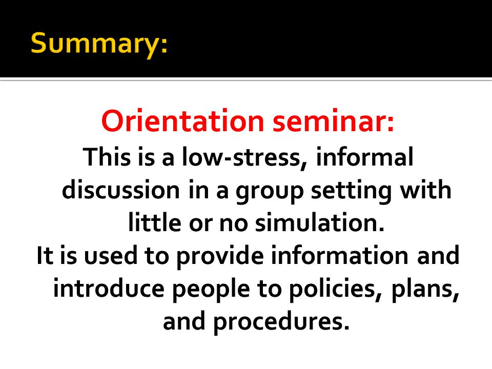 Orientation seminar: This is a low-stress, informal discussion in a group setting with little or no simulation.