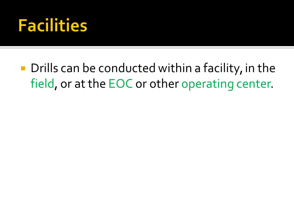  Drills can be conducted within a facility, in the field, or at the EOC or other operating center.