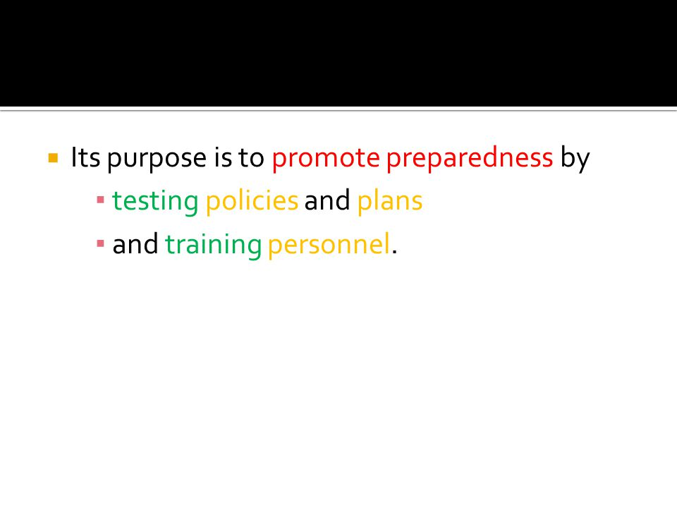  Its purpose is to promote preparedness by ▪ testing policies and plans ▪ and training personnel.