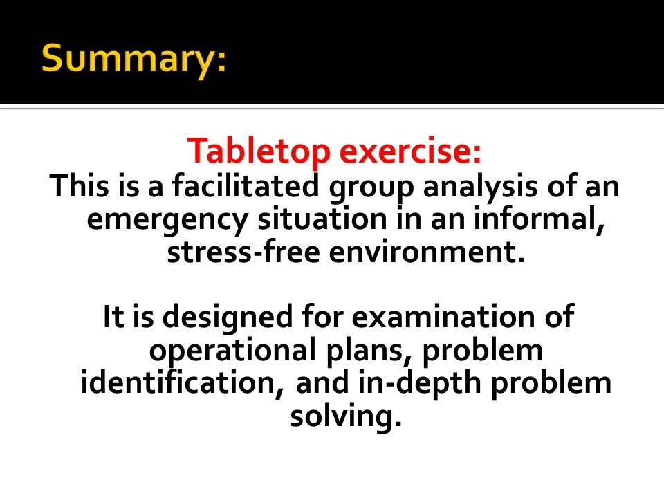 Tabletop exercise: This is a facilitated group analysis of an emergency situation in an informal, stress-free environment.