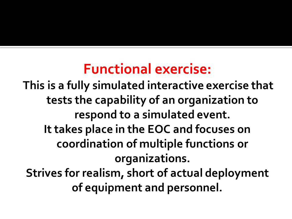 Functional exercise: This is a fully simulated interactive exercise that tests the capability of an organization to respond to a simulated event.