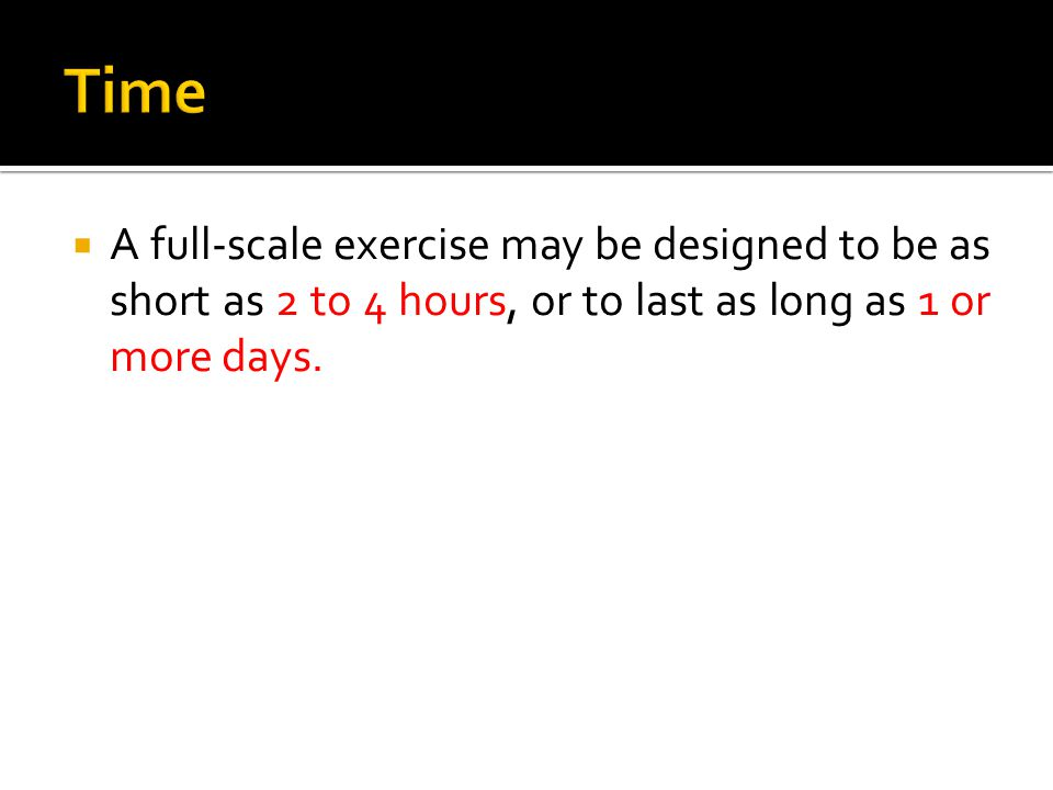  A full-scale exercise may be designed to be as short as 2 to 4 hours, or to last as long as 1 or more days.