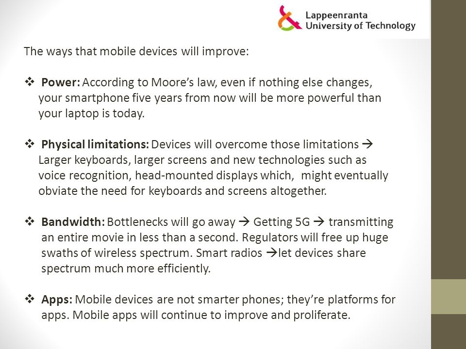 The ways that mobile devices will improve:  Power: According to Moore's law, even if nothing else changes, your smartphone five years from now will be more powerful than your laptop is today.