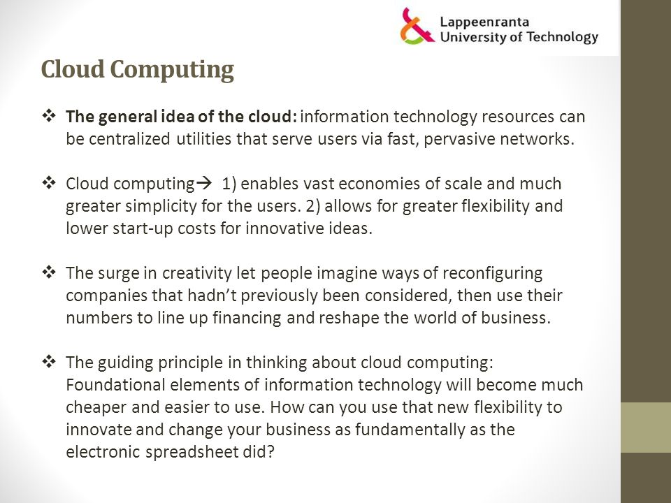 Cloud Computing  The general idea of the cloud: information technology resources can be centralized utilities that serve users via fast, pervasive networks.