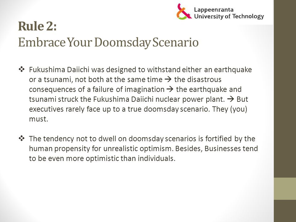 Rule 2: Embrace Your Doomsday Scenario  Fukushima Daiichi was designed to withstand either an earthquake or a tsunami, not both at the same time  the disastrous consequences of a failure of imagination  the earthquake and tsunami struck the Fukushima Daiichi nuclear power plant.