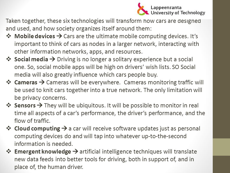 Taken together, these six technologies will transform how cars are designed and used, and how society organizes itself around them:  Mobile devices  Cars are the ultimate mobile computing devices.