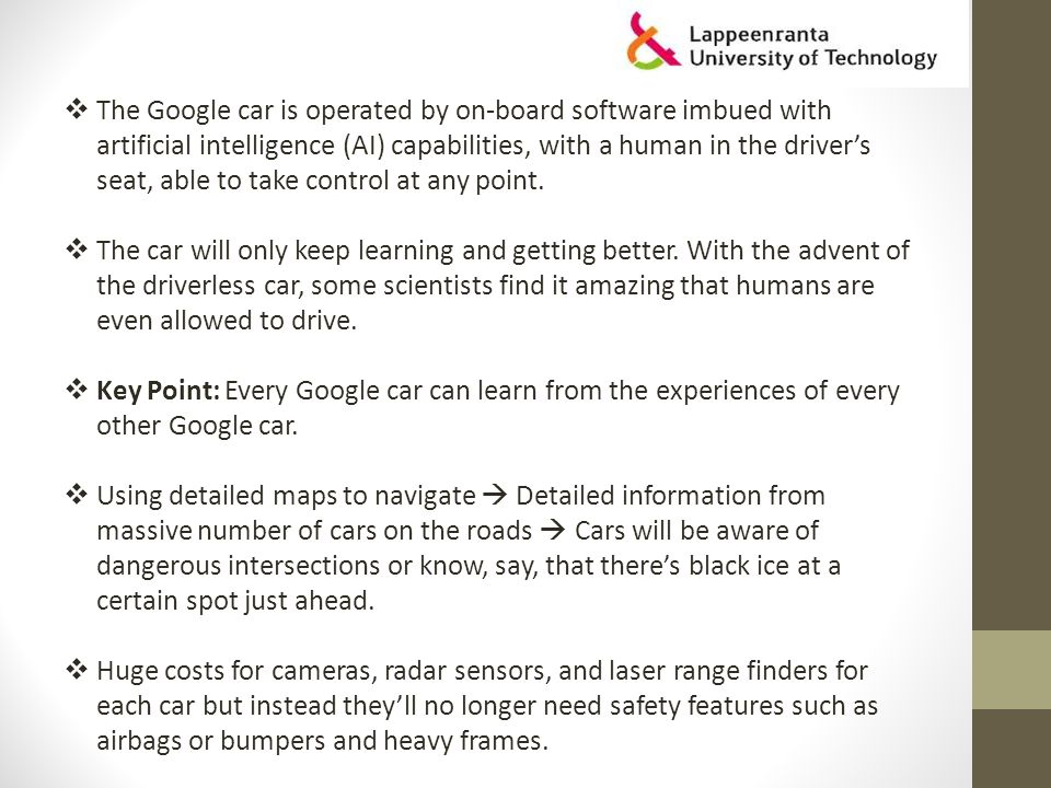  The Google car is operated by on-board software imbued with artificial intelligence (AI) capabilities, with a human in the driver's seat, able to take control at any point.
