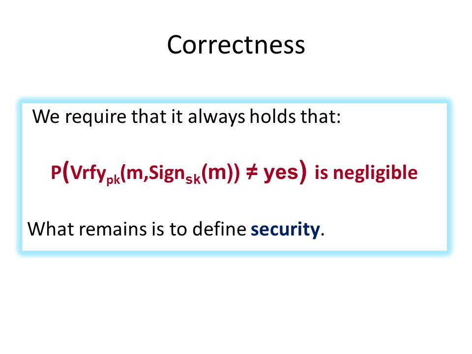 Correctness We require that it always holds that: P ( Vrfy pk (m,Sign sk (m)) ≠ yes ) is negligible What remains is to define security.