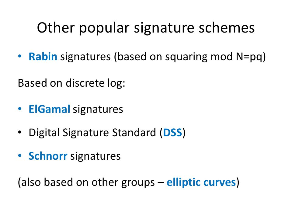 Other popular signature schemes Rabin signatures (based on squaring mod N=pq) Based on discrete log: ElGamal signatures Digital Signature Standard (DS