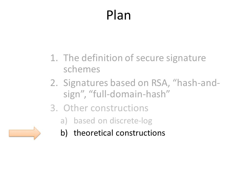Plan 1.The definition of secure signature schemes 2.Signatures based on RSA, hash-and- sign , full-domain-hash 3.Other constructions a)based on discrete-log b)theoretical constructions