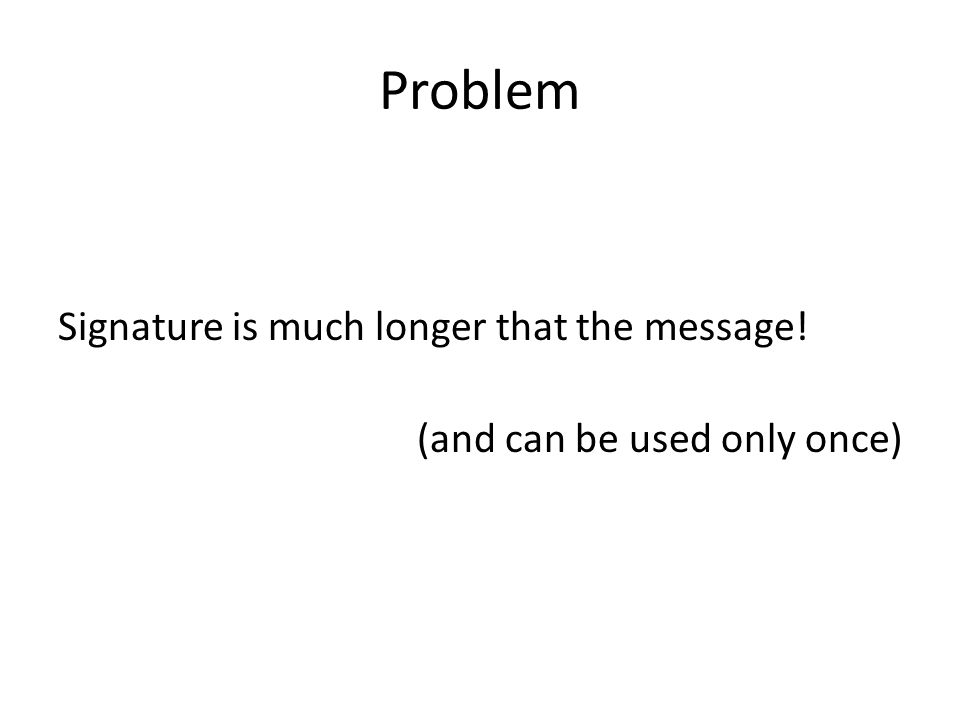 Problem Signature is much longer that the message! (and can be used only once)