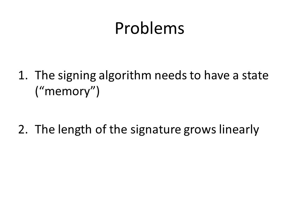 Problems 1.The signing algorithm needs to have a state ( memory ) 2.The length of the signature grows linearly