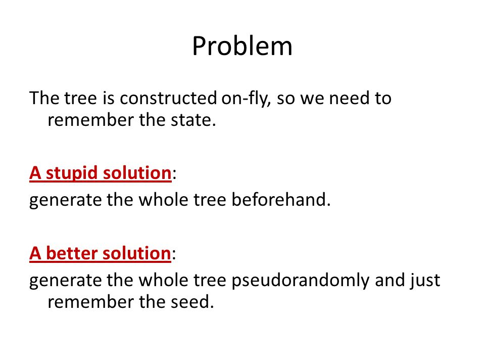 Problem The tree is constructed on-fly, so we need to remember the state.