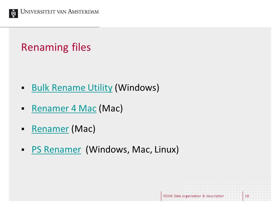 RDMS Data organisation & description18 Renaming files  Bulk Rename Utility (Windows) Bulk Rename Utility  Renamer 4 Mac (Mac) Renamer 4 Mac  Renamer (Mac) Renamer  PS Renamer (Windows, Mac, Linux) PS Renamer