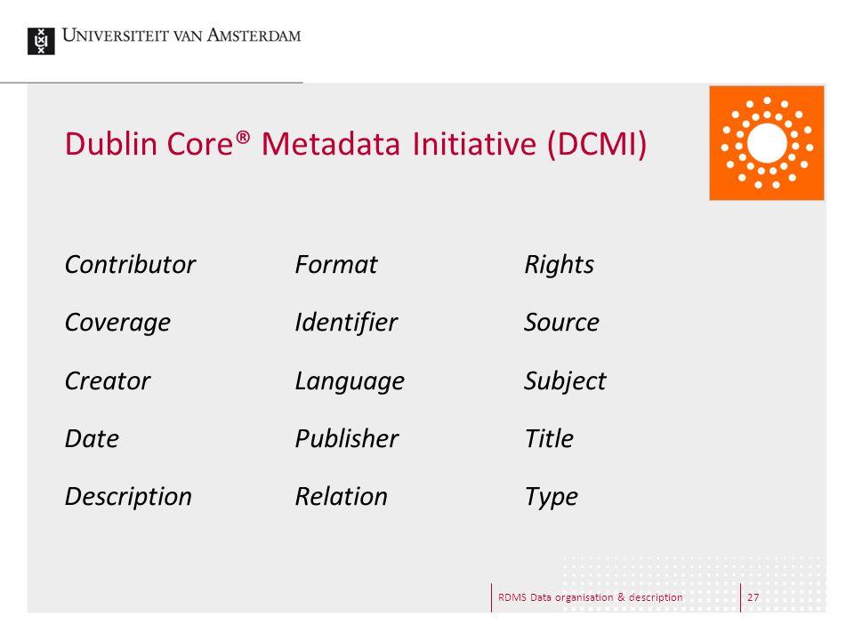 Dublin Core® Metadata Initiative (DCMI) Contributor Coverage Creator Date Description Format Identifier Language Publisher Relation Rights Source Subject Title Type RDMS Data organisation & description27