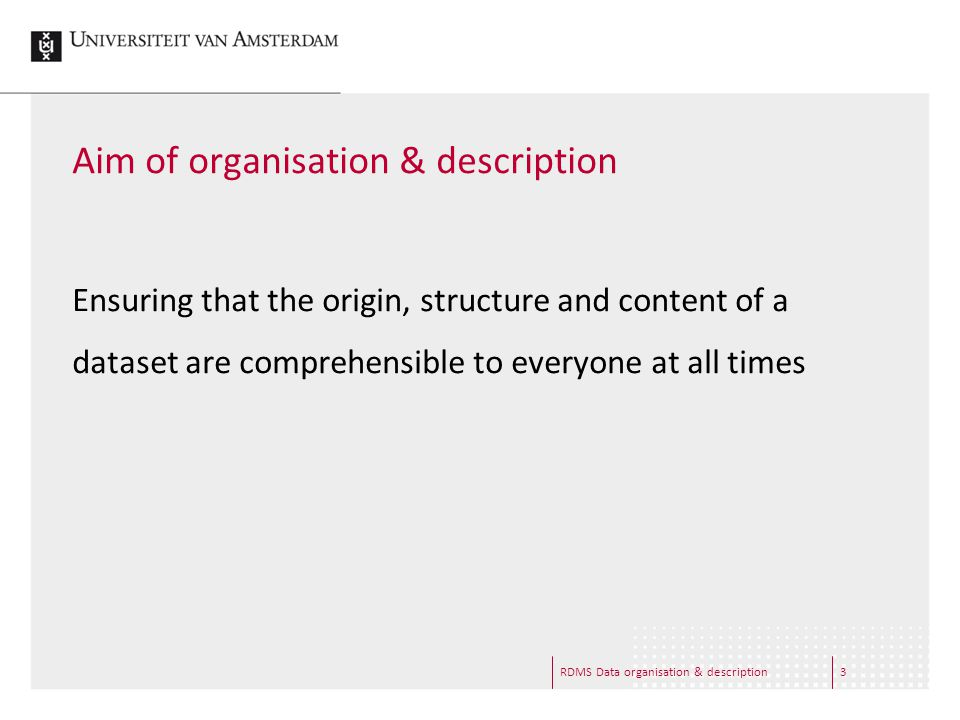 RDMS Data organisation & description3 Aim of organisation & description Ensuring that the origin, structure and content of a dataset are comprehensibl