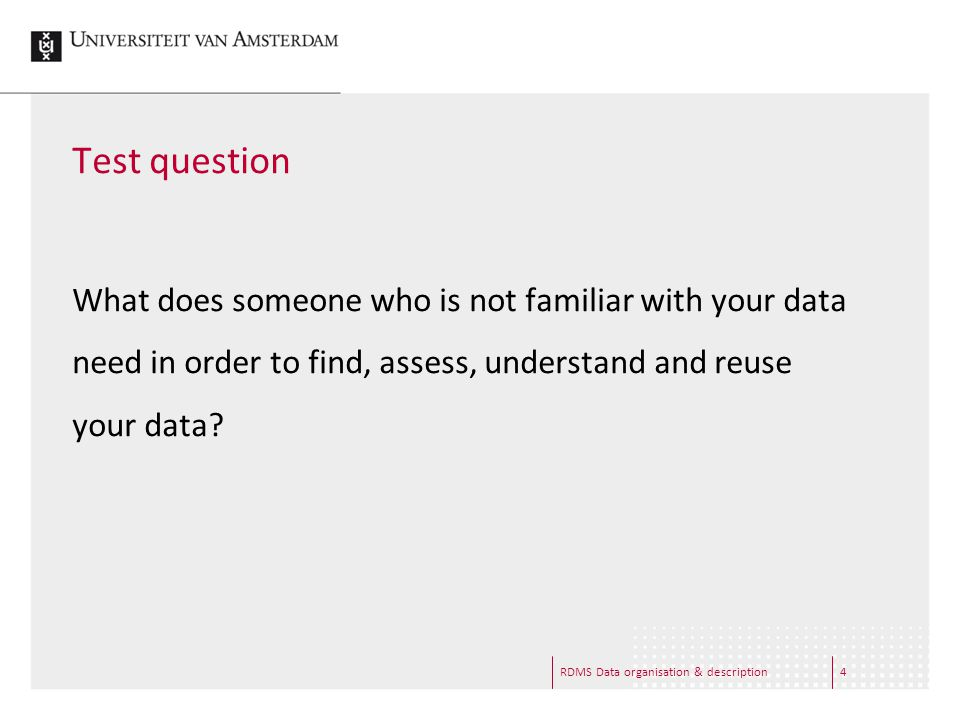 RDMS Data organisation & description4 Test question What does someone who is not familiar with your data need in order to find, assess, understand and