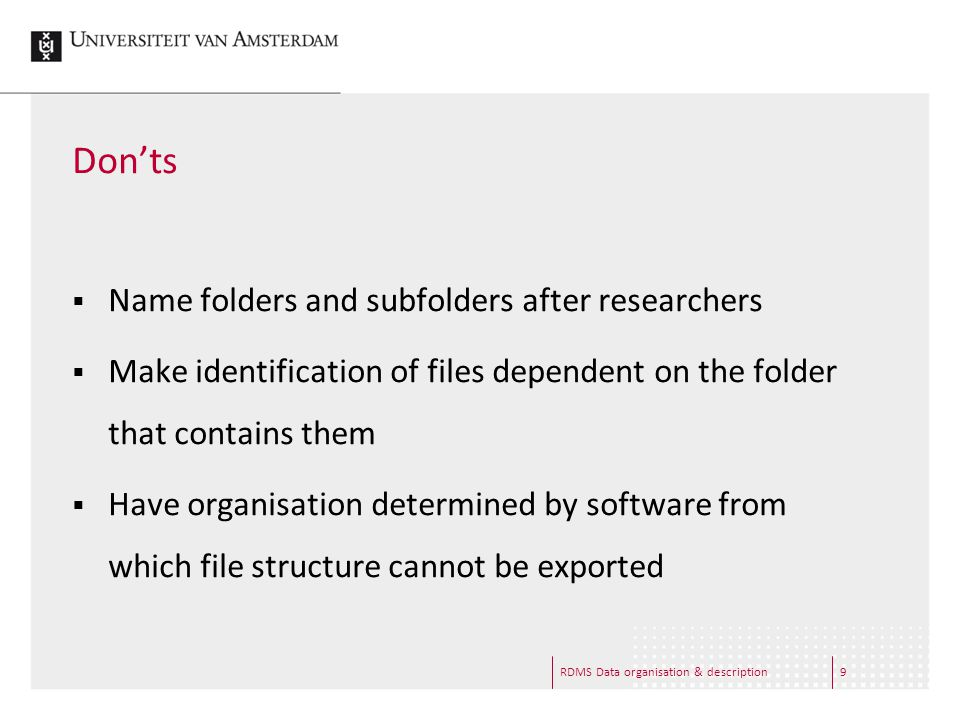 RDMS Data organisation & description9 Don'ts  Name folders and subfolders after researchers  Make identification of files dependent on the folder th