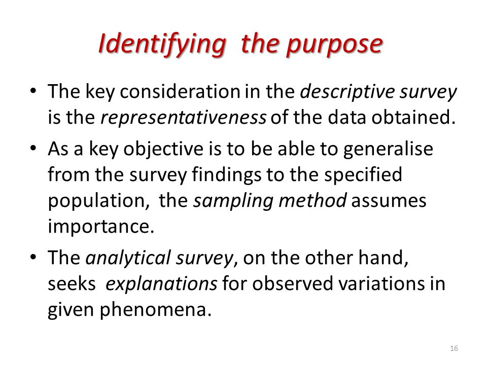 Identifying the purpose The key consideration in the descriptive survey is the representativeness of the data obtained. As a key objective is to be ab