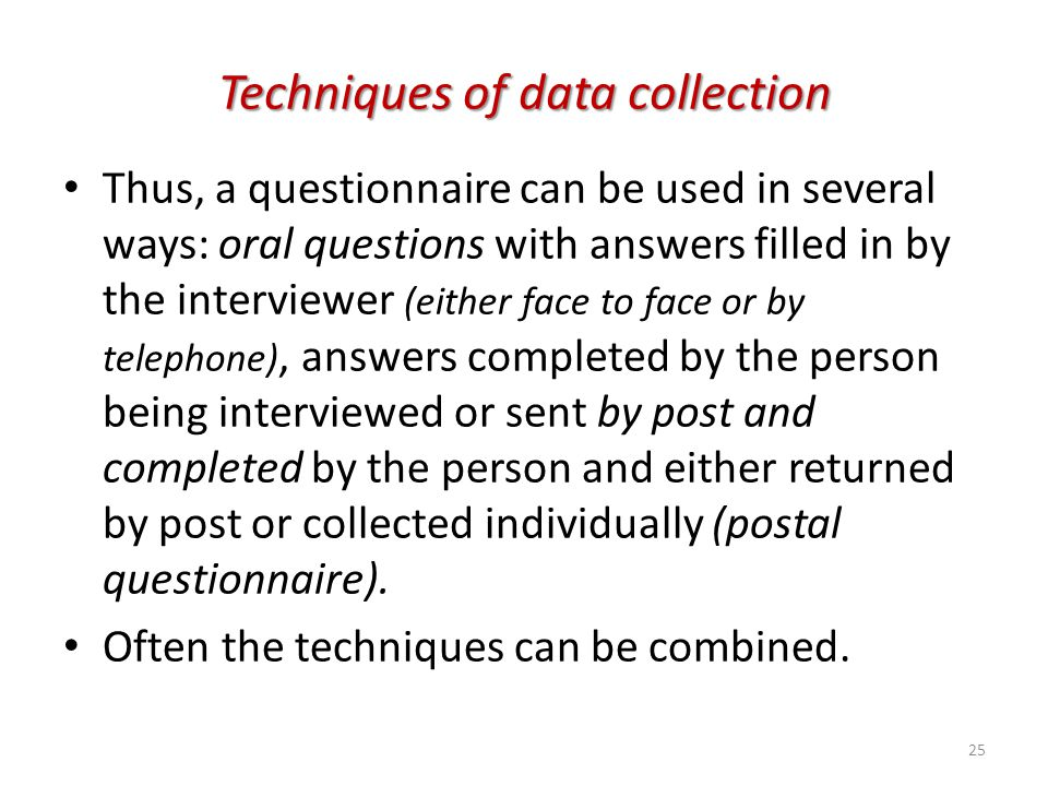 Techniques of data collection Thus, a questionnaire can be used in several ways: oral questions with answers filled in by the interviewer (either face