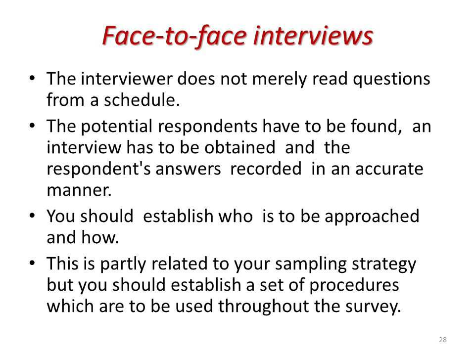 Face-to-face interviews The interviewer does not merely read questions from a schedule. The potential respondents have to be found, an interview has t
