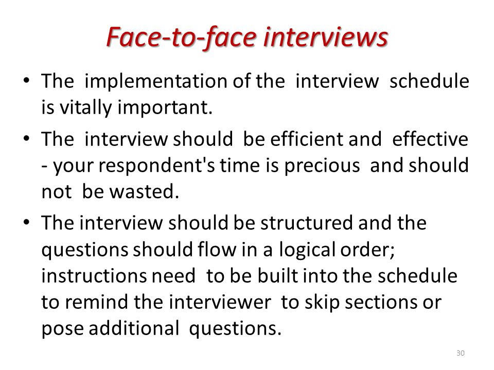 Face-to-face interviews The implementation of the interview schedule is vitally important. The interview should be efficient and effective - your resp