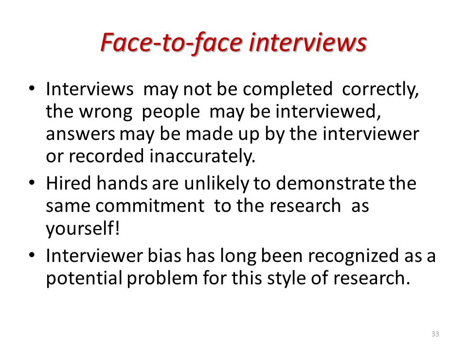 Face-to-face interviews Interviews may not be completed correctly, the wrong people may be interviewed, answers may be made up by the interviewer or r