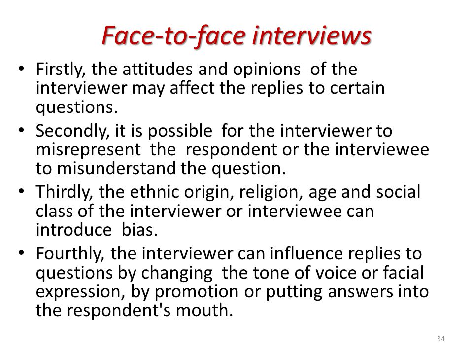 Face-to-face interviews Firstly, the attitudes and opinions of the interviewer may affect the replies to certain questions. Secondly, it is possible f