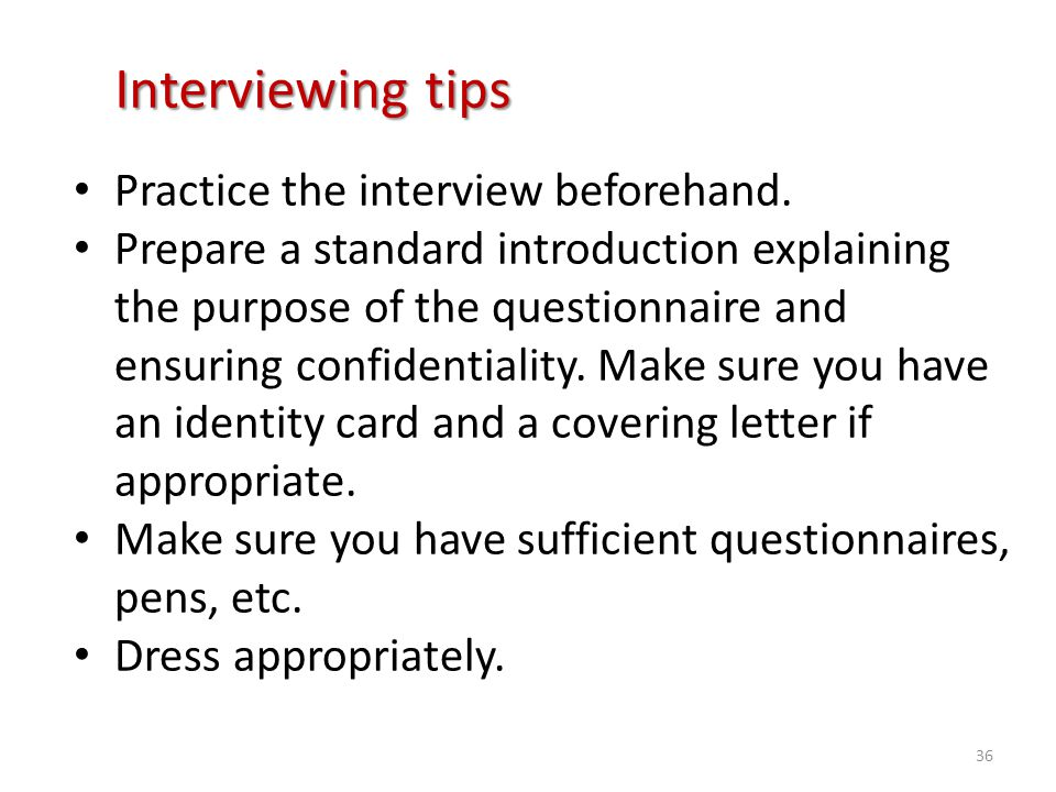 Interviewing tips Practice the interview beforehand. Prepare a standard introduction explaining the purpose of the questionnaire and ensuring confiden
