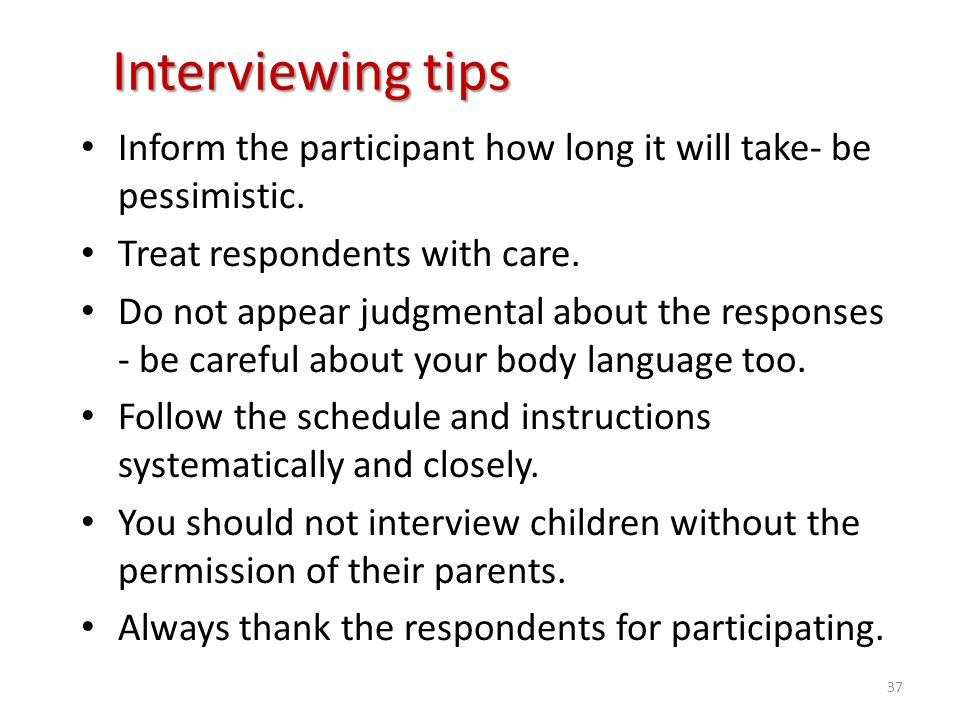 Interviewing tips Inform the participant how long it will take- be pessimistic. Treat respondents with care. Do not appear judgmental about the respon