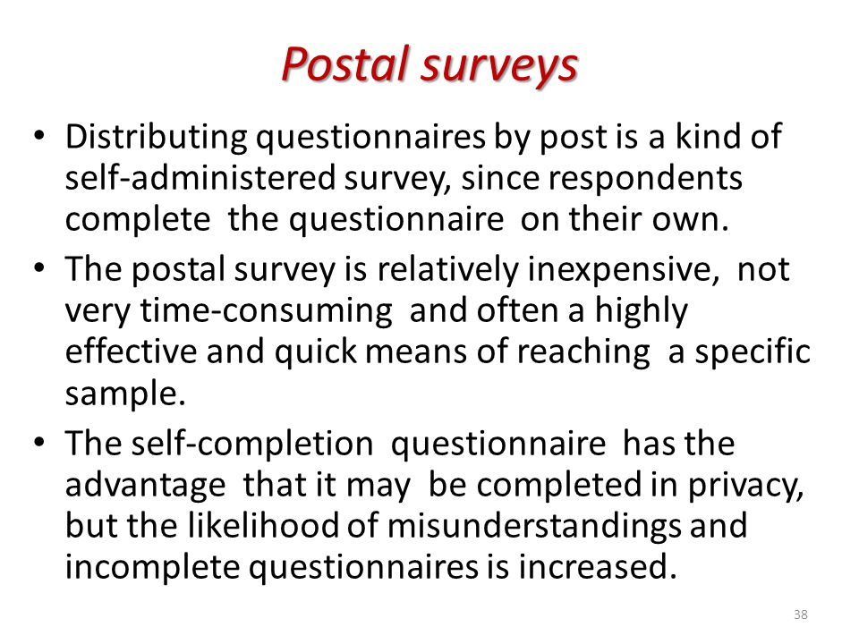Postal surveys Distributing questionnaires by post is a kind of self-administered survey, since respondents complete the questionnaire on their own. T