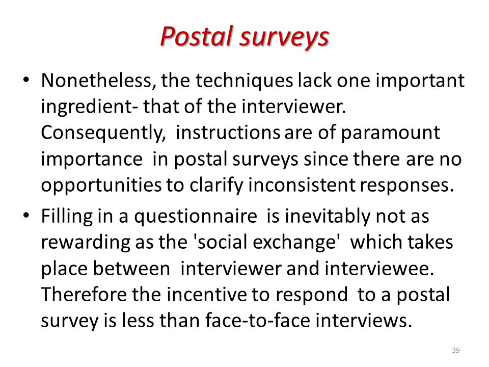 Postal surveys Nonetheless, the techniques lack one important ingredient- that of the interviewer. Consequently, instructions are of paramount importa