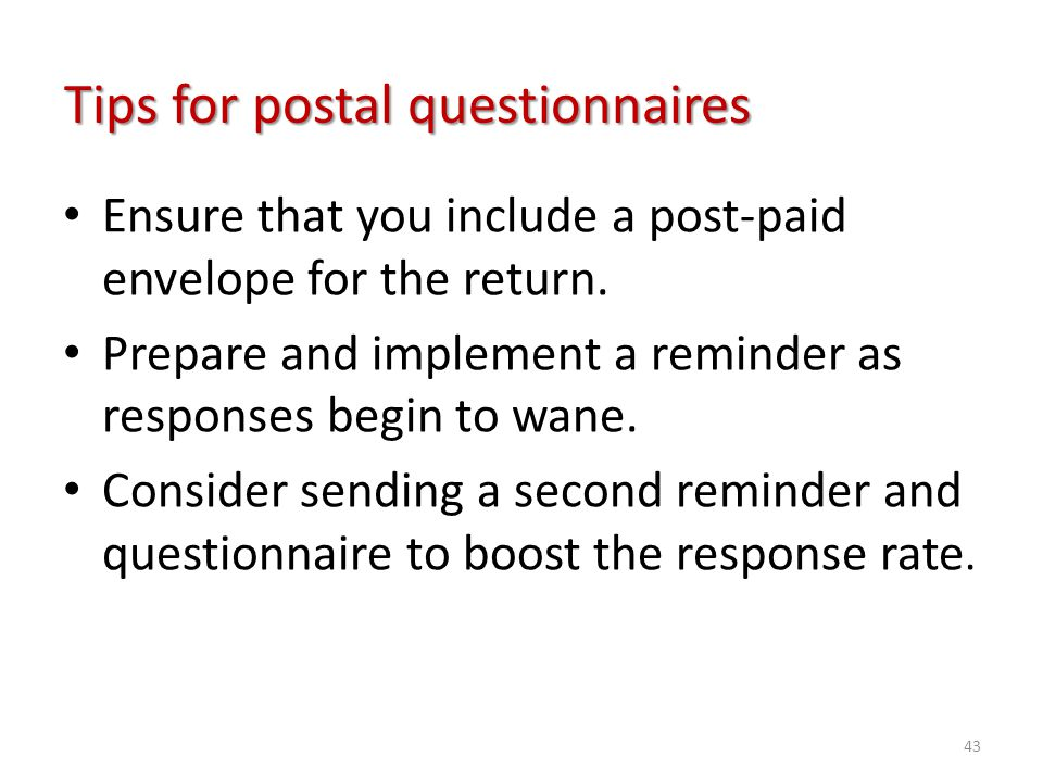 Tips for postal questionnaires Ensure that you include a post-paid envelope for the return. Prepare and implement a reminder as responses begin to wan